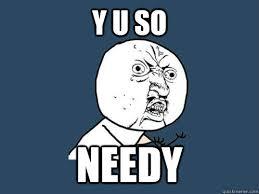 y u so needy - Y U No - quickmeme via Relatably.com