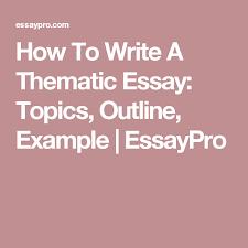 Creative Argumentative Essay Topics How To Write A Thematic Essay Topics Outline Example Essaypro