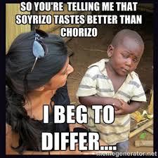 so you're telling me that Soyrizo tastes better than Chorizo I Beg ... via Relatably.com