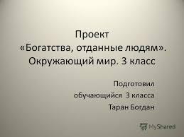Презентация на тему Проект Богатства отданные людям  3 класс Подготовил обучающийся 3 класса Таран Богдан