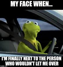 kermit meme my face when. Exellent Kermit Kermit Driving  MY FACE WHEN Iu0027M FINALLY NEXT TO THE Intended Meme My Face When R