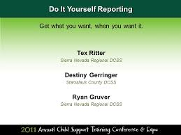Do It Yourself Reporting Get what you want, when you want it. Tex Ritter  Sierra Nevada Regional DCSS Destiny Gerringer Stanislaus County DCSS Ryan  Gruver. - ppt download