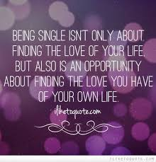 Quotes About Finding The Love Of Your Life Cool Being Single Isn't Only About Finding The Love Of Your Life But