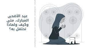 عيد الأضحى المبارك، متى وكيف ولماذا نحتفل به؟