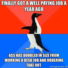 finally got a well paying job a year ago ass has doubled in size from working a desk job and ordering take out penguineeeeee