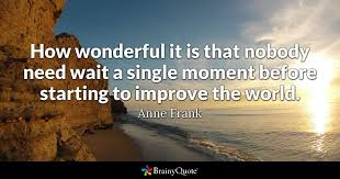 how wonderful it is that nobody need wait a single moment before  quote how wonderful it is that nobody need wait a single moment before starting to improve the