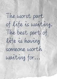 Waiting Quotes Best The Worst Part Of Life Is Waiting The Best Part Of Life Is Having