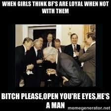 When Girls think Bf's are loyal when not with them Bitch Please ... via Relatably.com