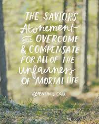 best l d s images lds quotes jesus christ ldquothe savior s atonement will overcome and compensate for all of the unfairness of mortal life and bring us peace rdquo elder quentin l