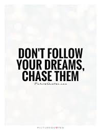 Quotes About Following Your Dreams Unique Don't Follow Your Dreams Chase Them Picture Quotes
