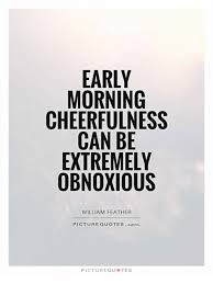 EARLY MORNING CHEERFULNESS CAN BE EXTREMELY OBNOXIOUS WILLIAM Magnificent Early Morning Quotes