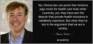 yes democrats can prove that america pays more for health care than other countries yes they have won the dispute that private health insurance is