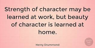 Henry Drummond Strength Of Character May Be Learned At Work But Custom Quotes About Strength And Beauty