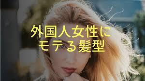 外国人女性にモテる髪型