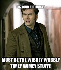 Its your birthday? Must be the wibbly wobbly timey wimey stuff ... via Relatably.com