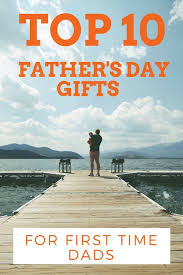 top 10 father s day gifts for first time dads