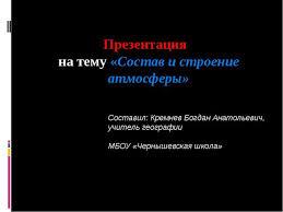 Презентация по географии на тему Состав и строение атмосферы  Презентация на тему Состав и строение атмосферы Составил Кремнев Богдан Ан
