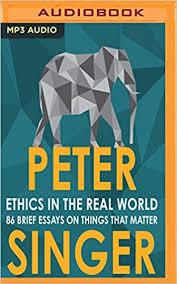 ethics in the real world brief essays on things that matter  ethics in the real world 82 brief essays on things that matter peter singer james saunders 9781543625783 com books