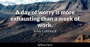 Quote Of The Week For Work Amazing A Day Of Worry Is More Exhausting Than A Week Of Work John