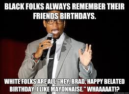 Black folks always remember their friends birthdays. White folks ... via Relatably.com