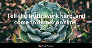 Quotes About Work New Tell The Truth Work Hard And Come To Dinner On Time Gerald R