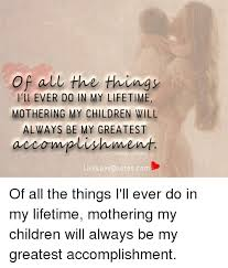 Of All the Things I'll EVER DO IN MY LIFETIME MOTHERING MY CHILDREN Custom My Children Quotes
