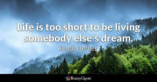 Life's Too Short Quotes Beauteous Life Is Too Short To Be Living Somebody Else's Dream Hugh Hefner