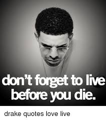 Don't Forget To Live Before You Die Drake Quotes Love Live Drake Enchanting Drake Love Quotes