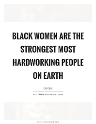 Quotes About Hard Working Woman Black women are the strongest most hardworking people on earth 49