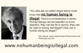 "Elie Wiesel ""No Human Being Is Illegal"" Border Crossing Law Firm Enchanting Holocaust Survivor Quotes"