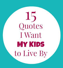 40 Quotes I Want My Kids To Live By The Mama Mary Show Stunning My Kids Quotes