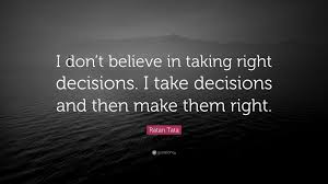 Ratan Tata Quote I Dont Believe In Taking Right Decisions I Take