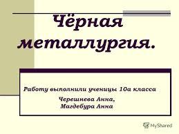 Презентация на тему Чёрная металлургия Работу выполнили ученицы  1 Чёрная металлургия Работу выполнили ученицы 10а класса Черешнева Анна Магдебура Анна