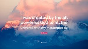 El Greco Quote I Was Created By The All Powerful God To Fill The