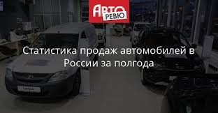 Российский автомобильный рынок: итоги полугодия — Авторевю