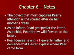 Chapter 6 – Notes The object that most captures Pearl's attention is the scarlet letter on her mother's dress