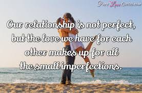 Perfect Love Quotes Delectable Our Relationship Is Not Perfect But The Love We Have For Each Other