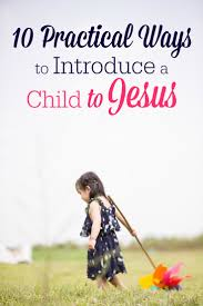 practical ways to introduce a child to jesus the humbled do you desire for your kids to know god here are 10 practical tips for