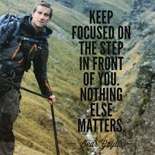 Bear Grylls Famous Quotes Keep focused on the step in front of you Nothing else matters 3