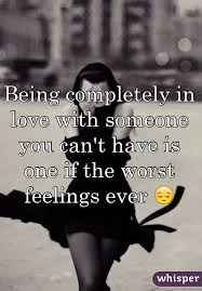 Being Completely In Love With Someone You Can't Have Is One If The Unique Being In Love With Someone You Cant Have