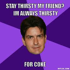 DIYLOL - STAY THIRSTY MY FRIEND? IM ALWAYS THIRSTY FOR COKE via Relatably.com