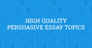 high quality persuasive essay topics updated in