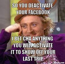 resized_creepy-willy-wonka-meme-generator-so-you-deactivate-your-facebook-i-bet-cha-anything-you-will-activate-it-to-show-off-your-last-trip-ef37de.jpg via Relatably.com
