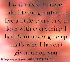 Taking Life For Granted Quotes I was raised to never take life for granted LaneLamani 40