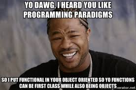 Yo Dawg, I heard you like programming paradigms So I put ... via Relatably.com
