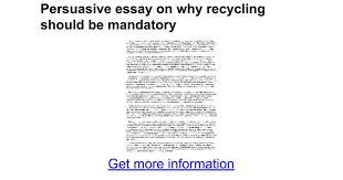 recycling essay persuasive essay on why recycling should be  persuasive essay on why recycling should be mandatory google docs reduce reuse