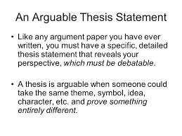 constructing an arguable thesis  the argument when you write a    an arguable thesis statement like any argument paper you have ever written  you must have