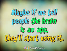 Brain Quotes Magnificent Maybe If We Tell People The Brain Is An App They'll Start Using It
