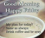 Coffee taste better on friday. Friday Morning Coffee Memes Viral Memes