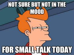 Not sure but not in the mood for small talk today - Futurama Fry ... via Relatably.com